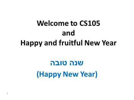 1 Welcome to CS105 and Happy and fruitful New Year שנה טובה (Happy New Year)