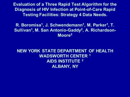 Evaluation of a Three Rapid Test Algorithm for the Diagnosis of HIV Infection at Point-of-Care Rapid Testing Facilities: Strategy 4 Data Needs. R. Boromisa.