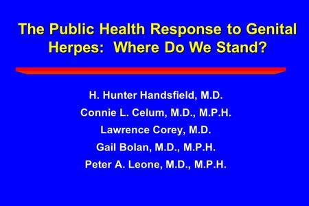 The Public Health Response to Genital Herpes: Where Do We Stand? H. Hunter Handsfield, M.D. Connie L. Celum, M.D., M.P.H. Lawrence Corey, M.D. Gail Bolan,