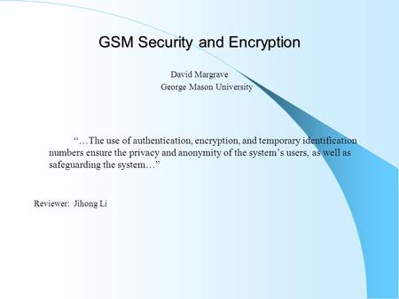"GSM Security and Encryption David Margrave George Mason University ""…The use of authentication, encryption, and temporary identification numbers ensure."