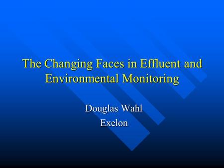 The Changing Faces in Effluent and Environmental Monitoring Douglas Wahl Exelon.
