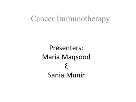 Presenters: Maria Maqsood ξ Sania Munir Cancer Immunotherapy.