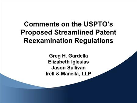 Comments on the USPTO's Proposed Streamlined Patent Reexamination Regulations Greg H. Gardella Elizabeth Iglesias Jason Sullivan Irell & Manella, LLP.