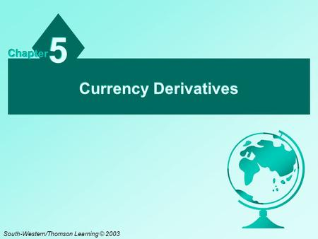 Currency Derivatives 5 5 Chapter South-Western/Thomson Learning © 2003.