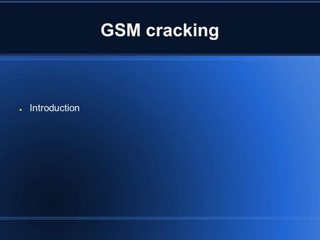 GSM cracking ● Introduction. GSM cracking Scope of this lecture ● A (very) brief tour of GSM ● The Cryptography ● How it's possible to crack it ● What's.