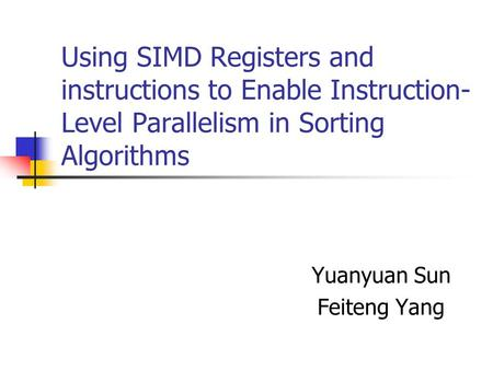 Using SIMD Registers and instructions to Enable Instruction- Level Parallelism in Sorting Algorithms Yuanyuan Sun Feiteng Yang.