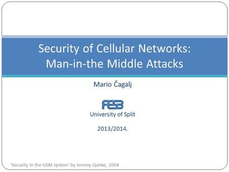 Mario Čagalj University of Split 2013/2014. Security of Cellular Networks: Man-in-the Middle Attacks 'Security in the GSM system' by Jeremy Quirke, 2004.