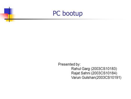 PC bootup Presented by: Rahul Garg (2003CS10183) Rajat Sahni (2003CS10184) Varun Gulshan(2003CS10191)