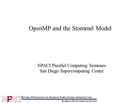 S an D IEGO S UPERCOMPUTER C ENTER N ATIONAL P ARTNERSHIP FOR A DVANCED C OMPUTATIONAL I NFRASTRUCTURE NPACI Parallel Computing Seminars San Diego Supercomputing.