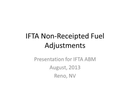 IFTA Non-Receipted Fuel Adjustments Presentation for IFTA ABM August, 2013 Reno, NV.