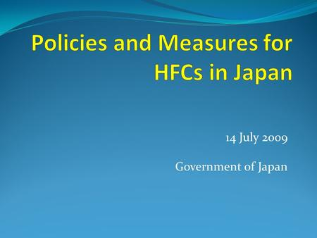 14 July 2009 Government of Japan. Japan's Fundamental Principles Toward HFCs: Utilization of advanced environmental technology  Development of substitutes.