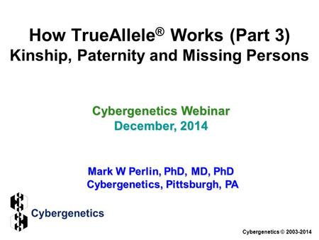 How TrueAllele ® Works (Part 3) Kinship, Paternity and Missing Persons Cybergenetics Webinar December, 2014 Mark W Perlin, PhD, MD, PhD Cybergenetics,