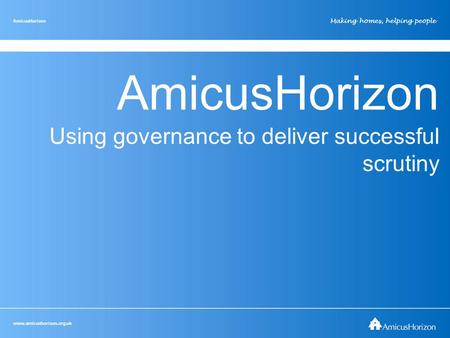 Www.amicushorizon.org.uk AmicusHorizon Making homes, helping people AmicusHorizon Using governance to deliver successful scrutiny www.amicushorizon.org.uk.