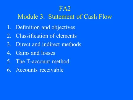 FA2 Module 3. Statement of Cash Flow 1.Definition and objectives 2.Classification of elements 3.Direct and indirect methods 4.Gains and losses 5.The T-account.