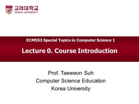 Lecture 0. Course Introduction Prof. Taeweon Suh Computer Science Education Korea University ECM553 Special Topics in Computer Science 1.