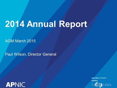 Issue Date: Revision: 2014 Annual Report 23 Feb 2015 AGM March 2015 Paul Wilson, Director General.