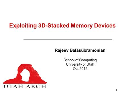 1 Exploiting 3D-Stacked Memory Devices Rajeev Balasubramonian School of Computing University of Utah Oct 2012.