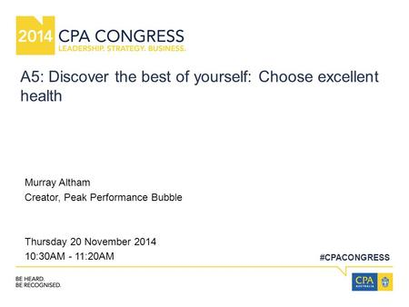 #CPACONGRESS A5: Discover the best of yourself: Choose excellent health Murray Altham Creator, Peak Performance Bubble Thursday 20 November 2014 10:30AM.