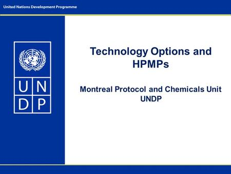 Technology Options and HPMPs Montreal Protocol and Chemicals Unit UNDP.