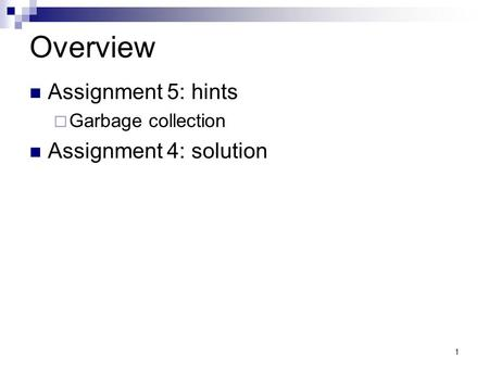 1 Overview Assignment 5: hints  Garbage collection Assignment 4: solution.