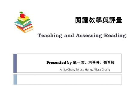 閱讀教學與評量 Teaching and Assessing Reading Presented by 陳一君、洪菁菁、張育綾 Anita Chen, Teresa Hung, Alissa Chang.