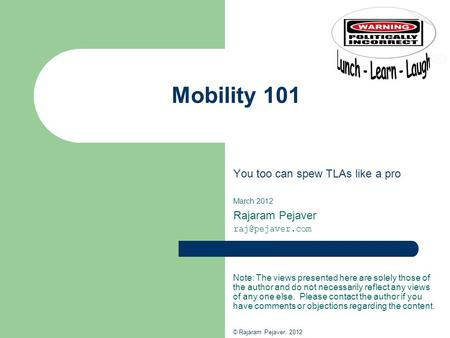 Mobility 101 You too can spew TLAs like a pro March 2012 Rajaram Pejaver Note: The views presented here are solely those of the author.