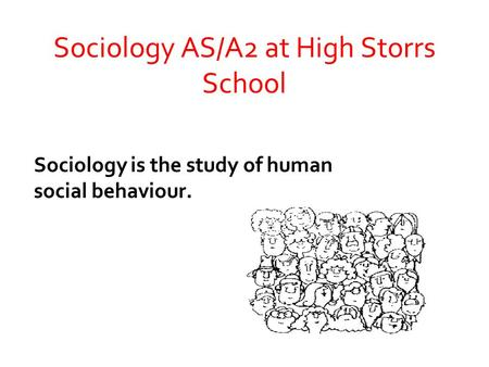 Sociology AS/A2 at High Storrs School Sociology is the study of human social behaviour.