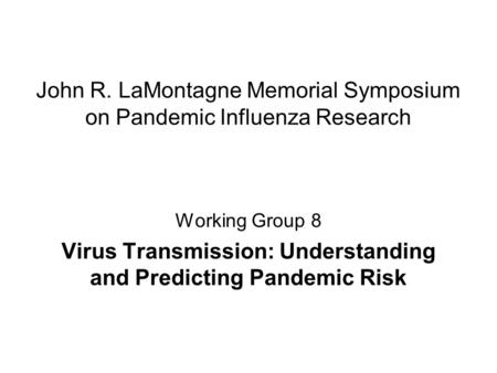 John R. LaMontagne Memorial Symposium on Pandemic Influenza Research Working Group 8 Virus Transmission: Understanding and Predicting Pandemic Risk.