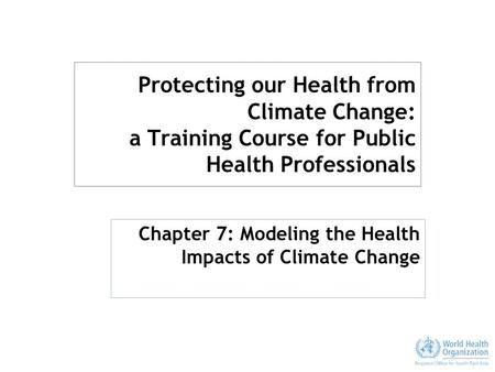 Protecting our Health from Climate Change: a Training Course for Public Health Professionals Chapter 7: Modeling the Health Impacts of Climate Change.