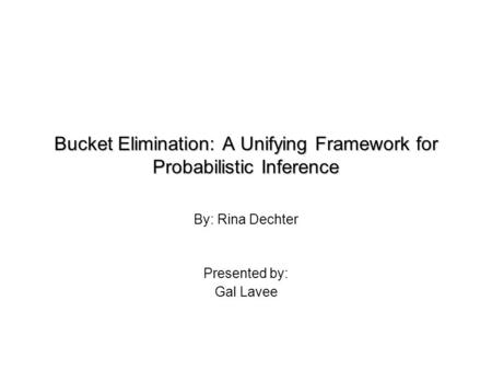 Bucket Elimination: A Unifying Framework for Probabilistic Inference By: Rina Dechter Presented by: Gal Lavee.