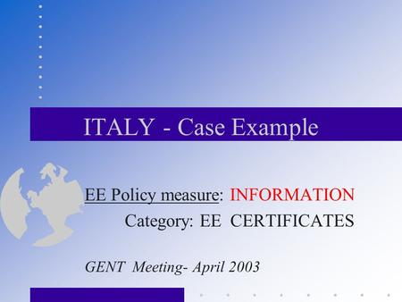 ITALY - Case Example EE Policy measure: INFORMATION Category: EE CERTIFICATES GENT Meeting- April 2003.
