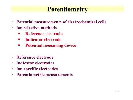 15-1 Potentiometry Potential measurements of electrochemical cells Ion selective methods §Reference electrode §Indicator electrode §Potential measuring.