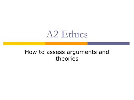 A2 Ethics How to assess arguments and theories. Aims  To discuss various methods of assessing arguments and theories  To apply these methods to some.