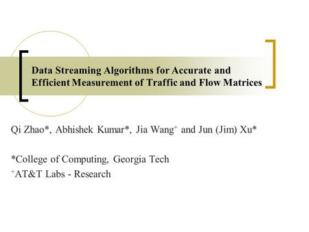 Data Streaming Algorithms for Accurate and Efficient Measurement of Traffic and Flow Matrices Qi Zhao*, Abhishek Kumar*, Jia Wang + and Jun (Jim) Xu* *College.