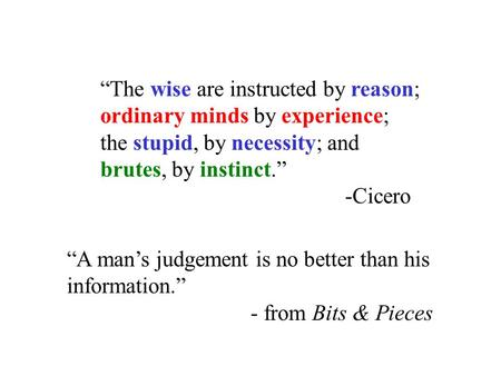 """The wise are instructed by reason; ordinary minds by experience; the stupid, by necessity; and brutes, by instinct."" -Cicero ""A man's judgement is no."