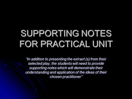 "SUPPORTING NOTES FOR PRACTICAL UNIT ""In addition to presenting the extract (s) from their selected play, the students will need to provide supporting notes."