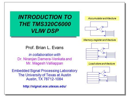 INTRODUCTION TO THE TMS320C6000 VLIW DSP Prof. Brian L. Evans in collaboration with Dr. Niranjan Damera-Venkata and Mr. Magesh Valliappan Embedded Signal.