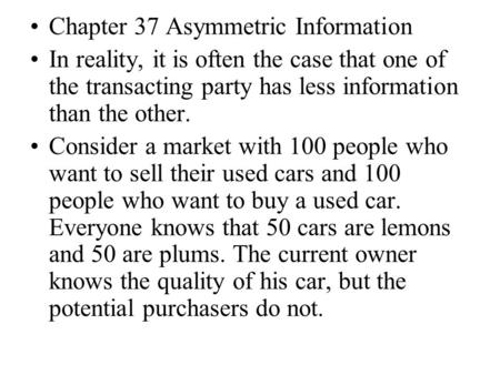 Chapter 37 Asymmetric Information In reality, it is often the case that one of the transacting party has less information than the other. Consider a market.
