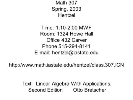 Math 307 Spring, 2003 Hentzel Time: 1:10-2:00 MWF Room: 1324 Howe Hall Office 432 Carver Phone 515-294-8141