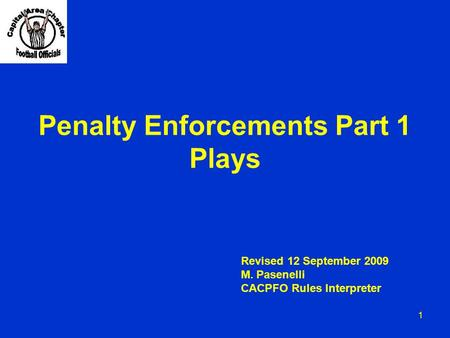 Penalty Enforcements Part 1 Plays 1 Revised 12 September 2009 M. Pasenelli CACPFO Rules Interpreter.