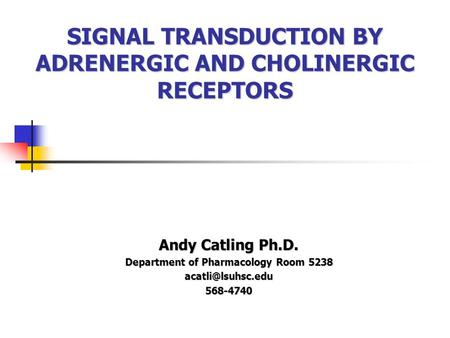 SIGNAL TRANSDUCTION BY ADRENERGIC AND CHOLINERGIC RECEPTORS Andy Catling Ph.D. Department of Pharmacology Room 5238