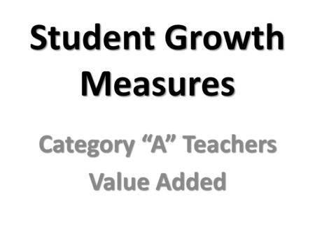 "Student Growth Measures Category ""A"" Teachers Value Added."