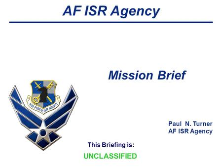 This Briefing is: AF ISR Agency Mission Brief UNCLASSIFIED Paul N. Turner AF ISR Agency.