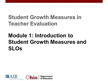 Student Growth Measures in Teacher Evaluation Module 1: Introduction to Student Growth Measures and SLOs.