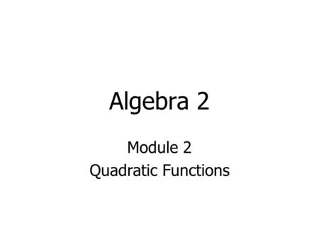 Algebra 2 Module 2 Quadratic Functions. 2A.6 Quadratic and square root functions. The student understands that quadratic functions can be represented.