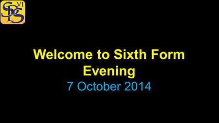 Welcome to Sixth Form Evening 7 October 2014. Welcome to Sixth Form Evening October 2014 The vision for the Sixth Form… …to raise the aspirations of our.