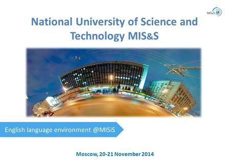 Moscow, 20-21 November 2014 National University of Science and Technology MIS & S English language