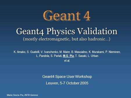 Maria Grazia Pia, INFN Genova Geant4 Physics Validation (mostly electromagnetic, but also hadronic…) K. Amako, S. Guatelli, V. Ivanchenko, M. Maire, B.