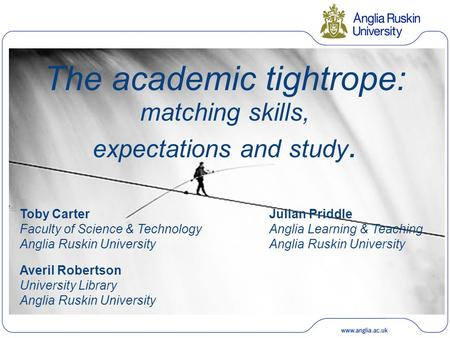 The academic tightrope: matching skills, expectations and study. Toby Carter Faculty of Science & Technology Anglia Ruskin University Julian Priddle Anglia.