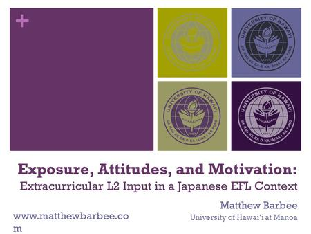 + Exposure, Attitudes, and Motivation: Extracurricular L2 Input in a Japanese EFL Context Matthew Barbee University of Hawai'i at Manoa www.matthewbarbee.co.